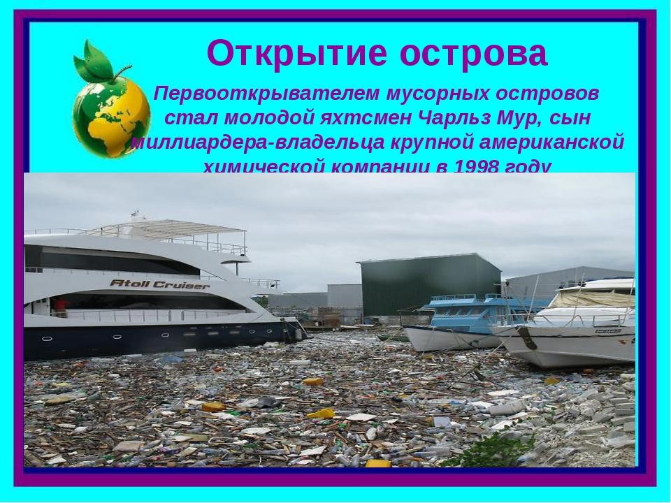 Открытие острова Первооткрывателем мусорных островов стал молодой яхтсмен Чар...