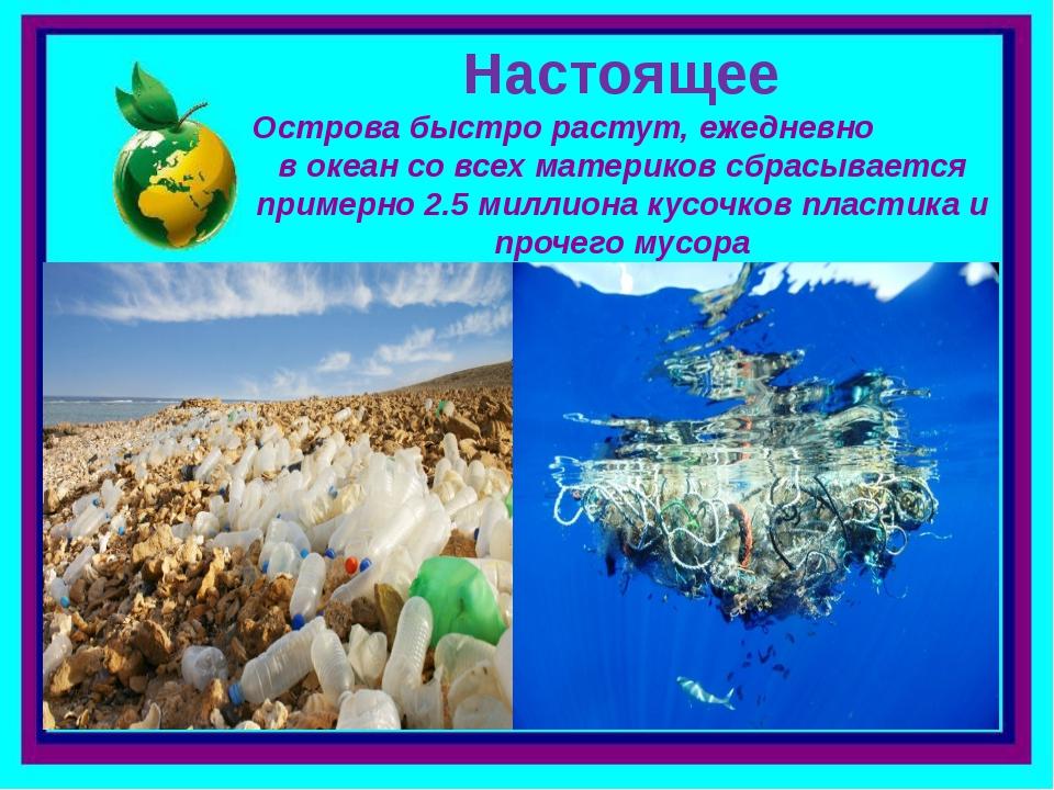 . Острова быстро растут, ежедневно в океан со всех материков сбрасывается при...