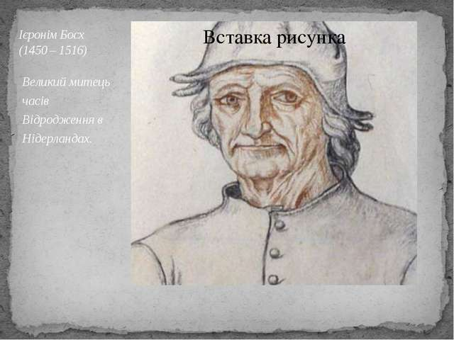 Ієронім Босх (1450 – 1516) Великий митець часів Відродження в Нідерландах.