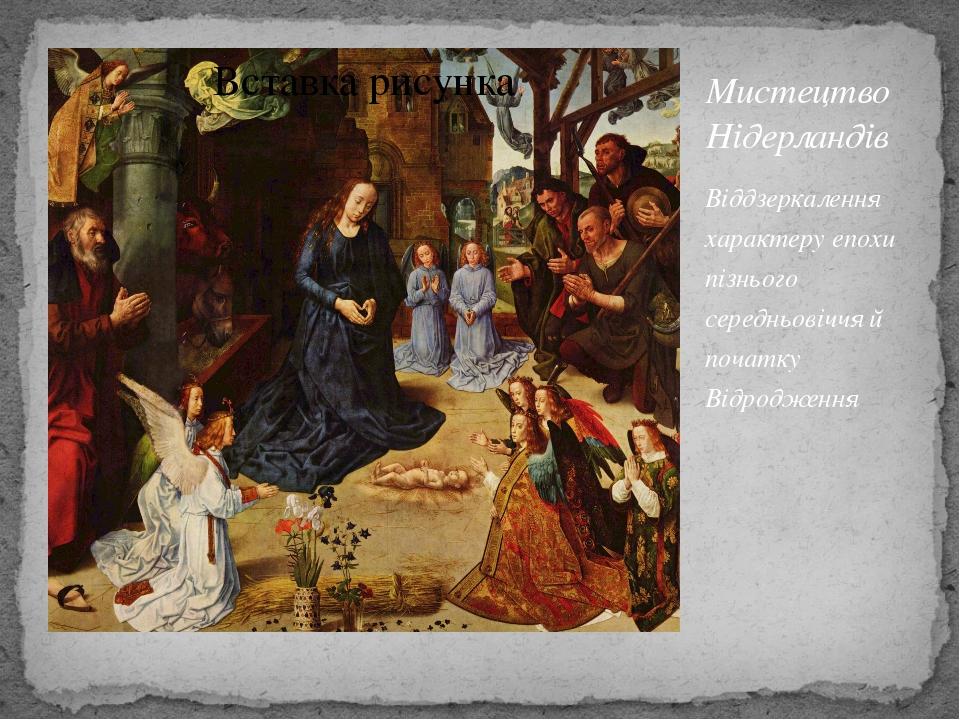 Мистецтво Нідерландів Віддзеркалення характеру епохи пізнього середньовіччя й...