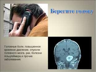 Головные боли, повышенное кровяное давление, опухоли головного мозга, рак, бо