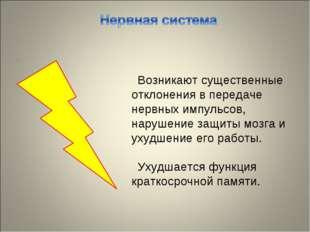 Возникают существенные отклонения в передаче нервных импульсов, нарушение защ
