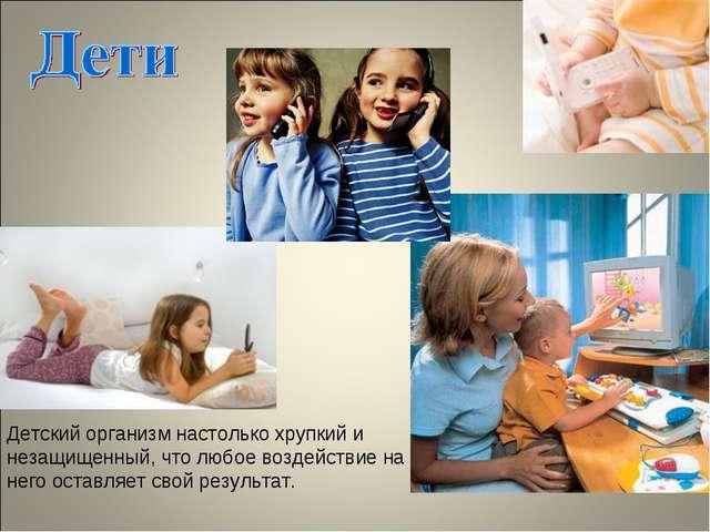 Детский организм настолько хрупкий и незащищенный, что любое воздействие на н...