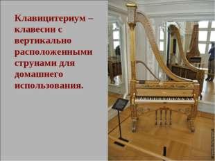 Клавицитериум – клавесин с вертикально расположенными струнами для домашнего