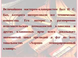 Величайшим мастером-клавиристом был И. С. Бах, которого интересовали все техн