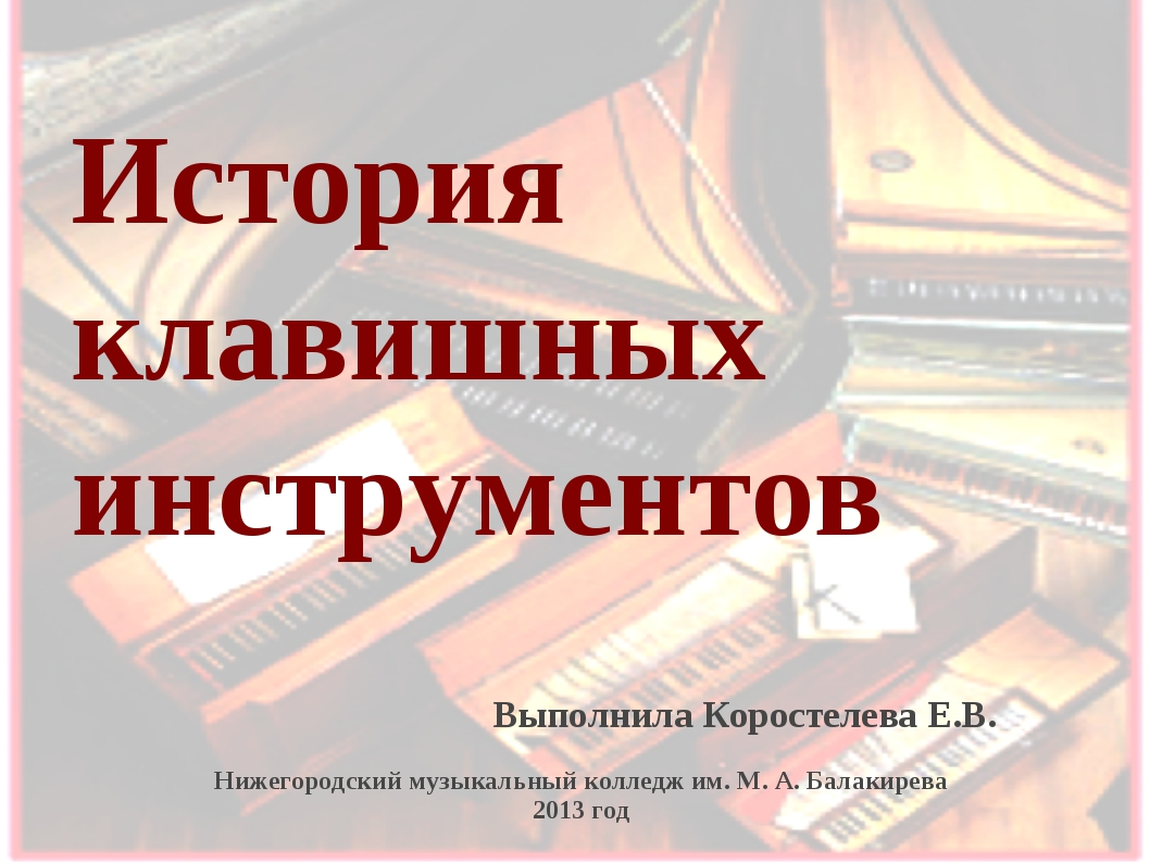 История клавишных инструментов Выполнила Коростелева Е.В. Нижегородский музык...