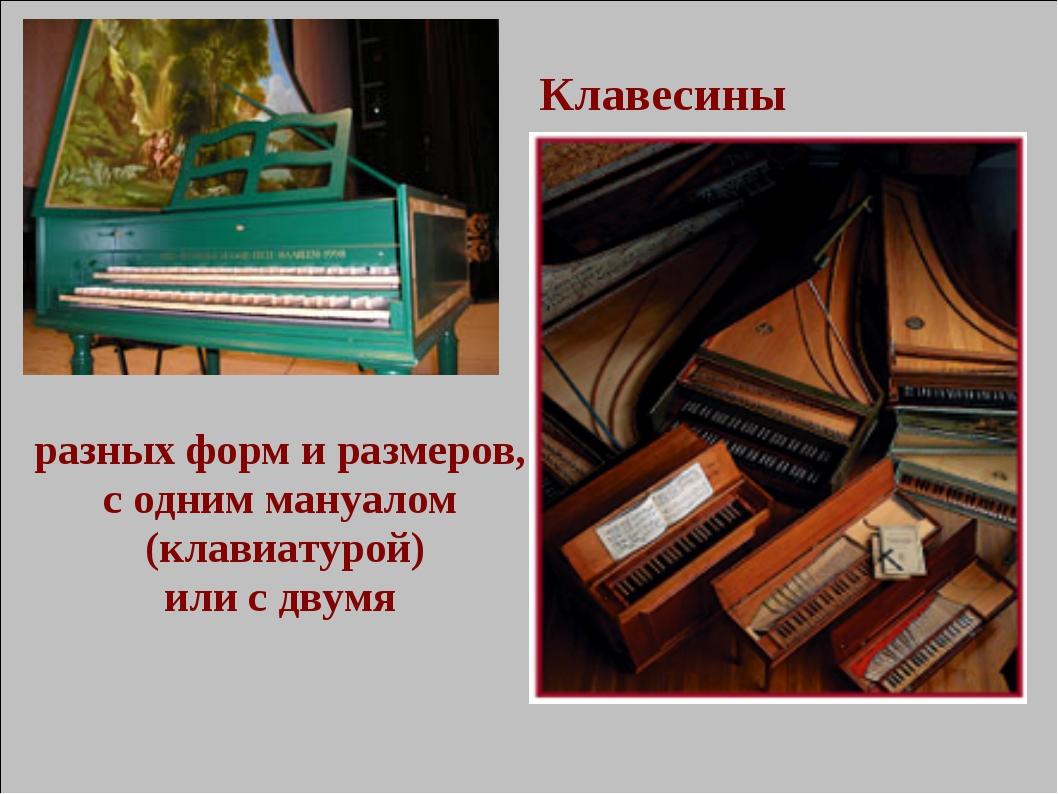 Клавесины разных форм и размеров, с одним мануалом (клавиатурой) или с двумя