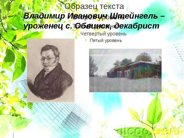 Владимир Иванович Штейнгель – уроженец с. Обвинск, декабрист