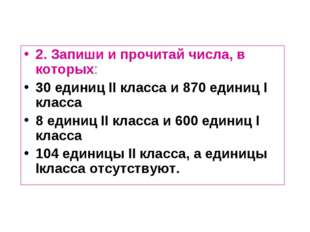 2. Запиши и прочитай числа, в которых: 30 единиц II класса и 870 единиц I кла