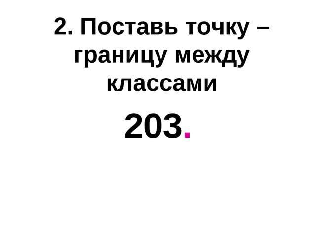 2. Поставь точку – границу между классами 203.