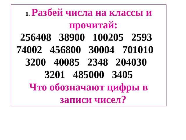 1. Разбей числа на классы и прочитай: 256408 38900 100205 2593 74002 456800 3...