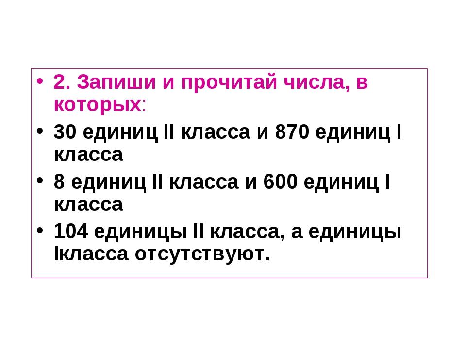 2. Запиши и прочитай числа, в которых: 30 единиц II класса и 870 единиц I кла...