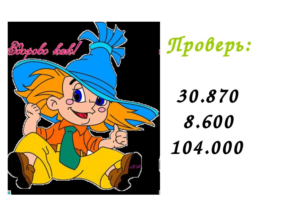Проверь: 30.870 8.600 104.000