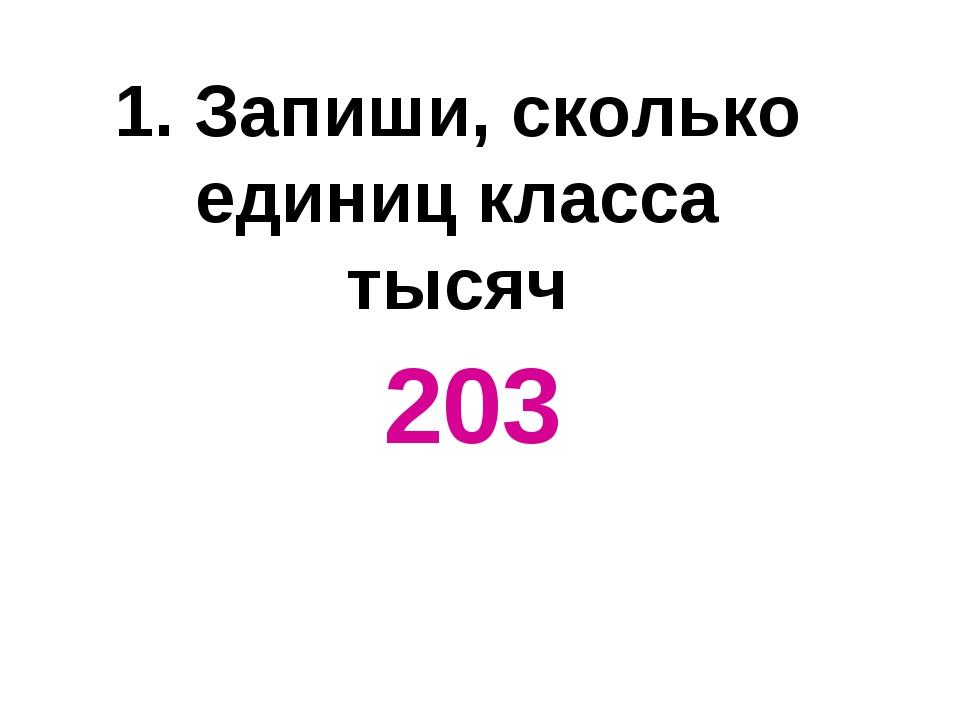 1. Запиши, сколько единиц класса тысяч 203