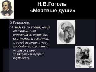 Н.В.Гоголь «Мертвые души» О Плюшкине: «А ведь было время, когда он только был