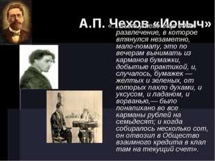А.П. Чехов «Ионыч» «…Было у него еще одно развлечение, в которое втянулся не
