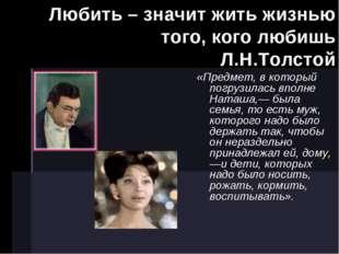 Любить – значит жить жизнью того, кого любишь Л.Н.Толстой «Предмет, в которы