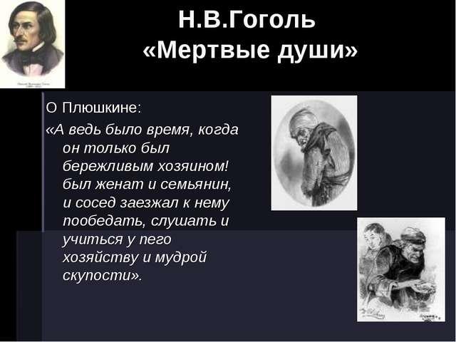 Н.В.Гоголь «Мертвые души» О Плюшкине: «А ведь было время, когда он только был...