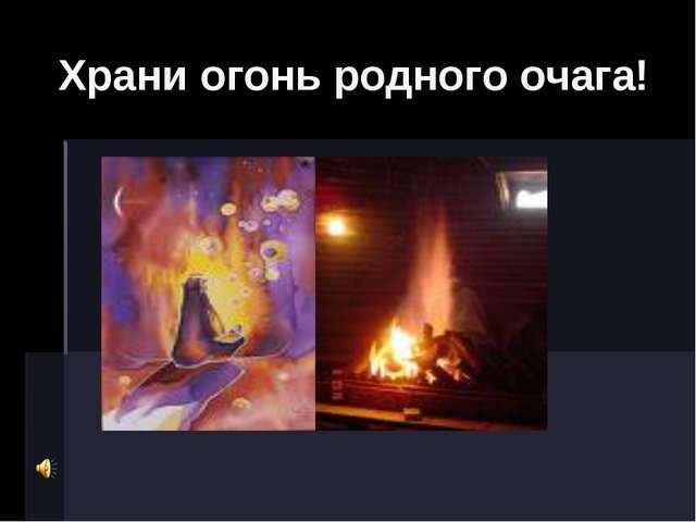 Храни огонь родного очага!