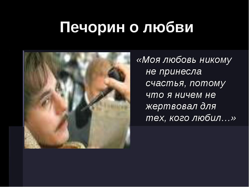 Печорин о любви  «Моя любовь никому не принесла счастья, потому что я ничем...