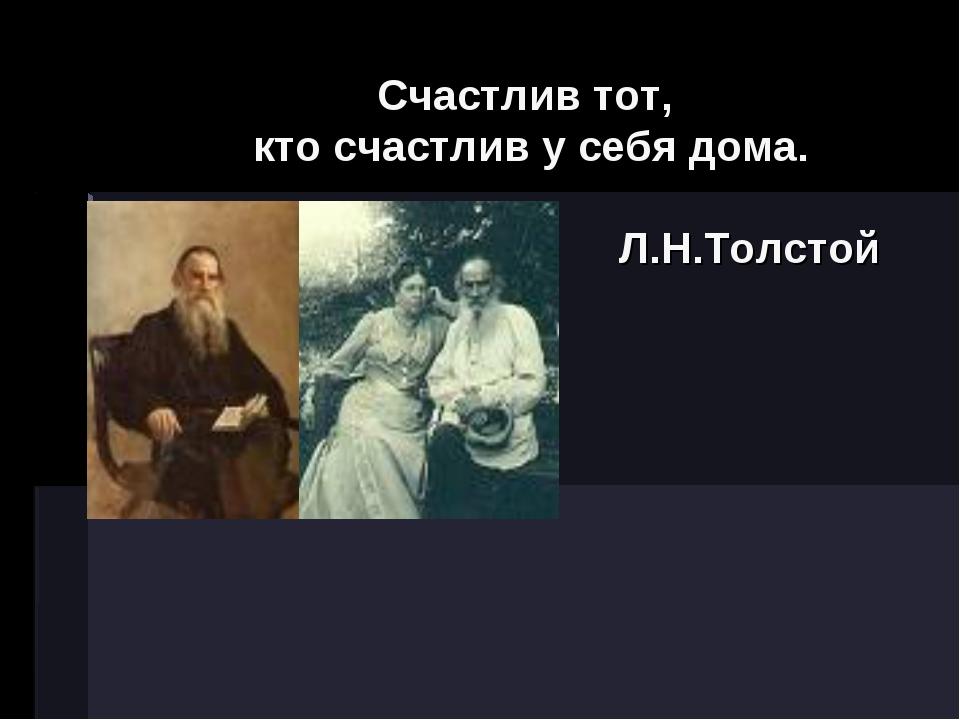 Счастлив тот, кто счастлив у себя дома. Л.Н.Толстой