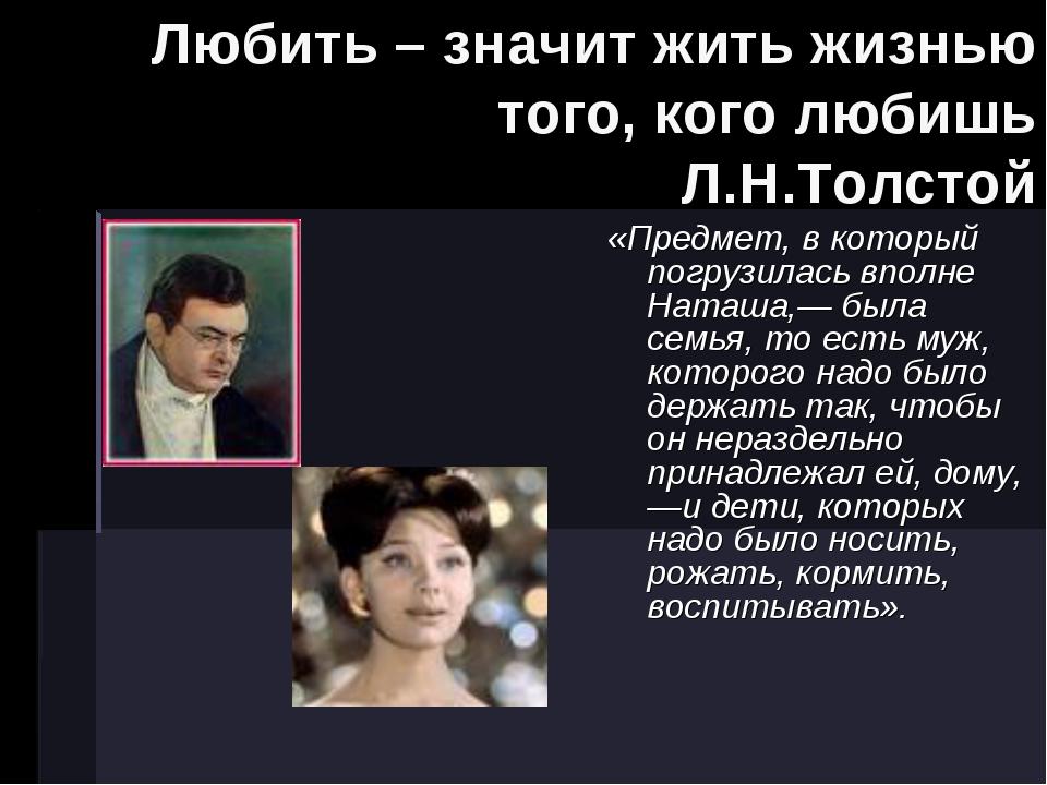 Любить – значит жить жизнью того, кого любишь Л.Н.Толстой «Предмет, в которы...