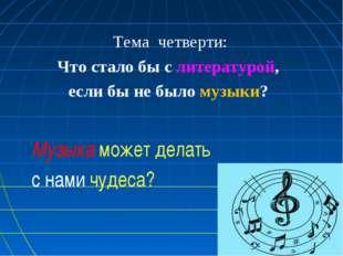 Тема четверти: Что стало бы с литературой, если бы не было музыки? Музыка мож