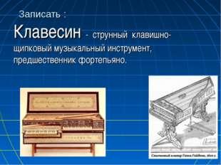 Записать : Клавесин - струнный клавишно-щипковый музыкальный инструмент, пред