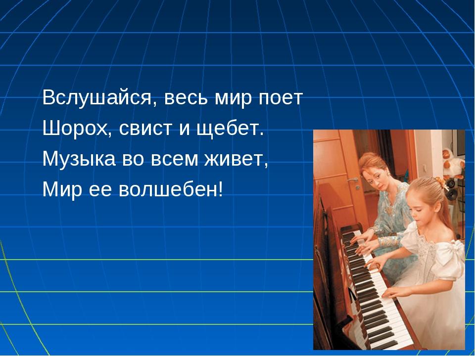 Вслушайся, весь мир поет Шорох, свист и щебет. Музыка во всем живет, Мир ее в...