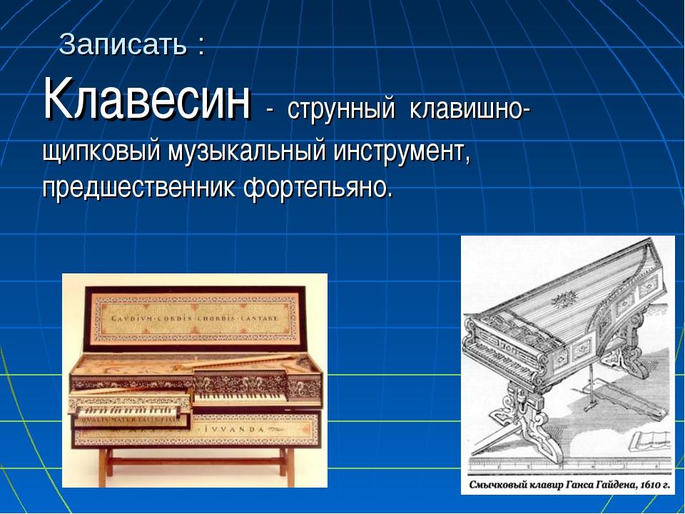 Записать : Клавесин - струнный клавишно-щипковый музыкальный инструмент, пред...