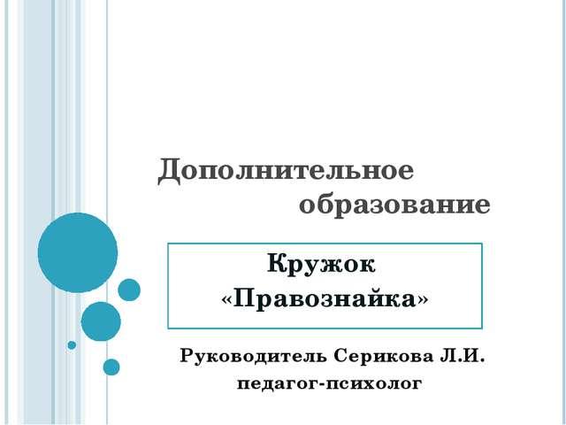 Дополнительное образование Кружок «Правознайка» Руководитель Серикова Л.И. пе...
