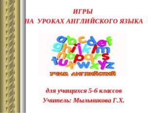 ИГРЫ НА УРОКАХ АНГЛИЙСКОГО ЯЗЫКА для учащихся 5-6 классов Учитель: Мыльникова