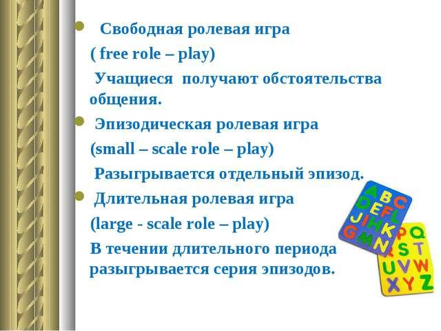 Свободная ролевая игра ( free role – play) Учащиеся получают обстоятельства...