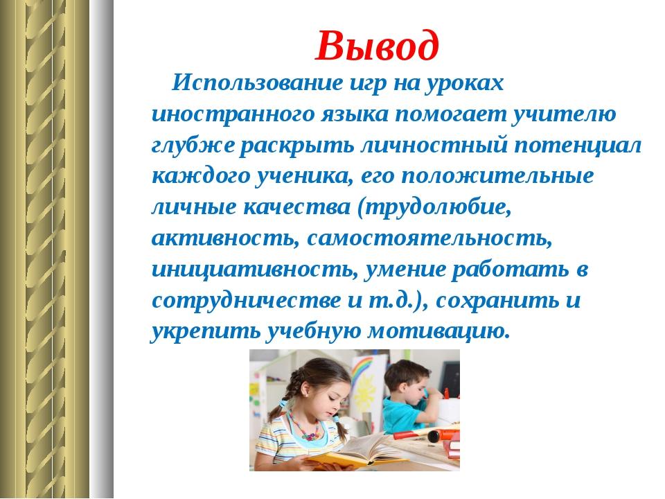 Вывод Использование игр на уроках иностранного языка помогает учителю...