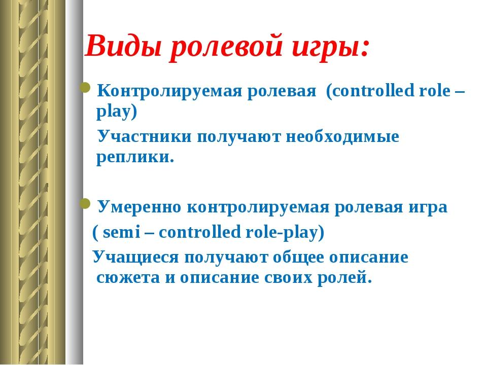 Виды ролевой игры: Контролируемая ролевая (controlled role – play) Участники...