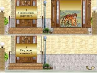 1 В этой комнате сидит тигр. 3 Тигр сидит в комнате 2.
