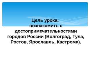 Цель урока: познакомить с достопримечательностями городов России (Волгоград,