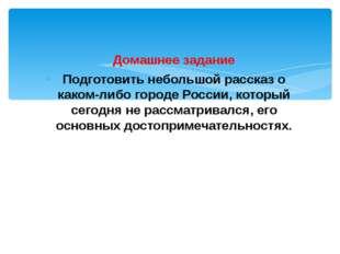 Домашнее задание Подготовить небольшой рассказ о каком-либо городе России, ко