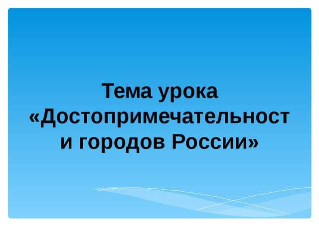 Тема урока «Достопримечательности городов России»