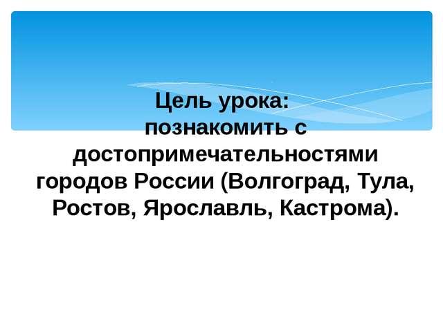 Цель урока: познакомить с достопримечательностями городов России (Волгоград,...