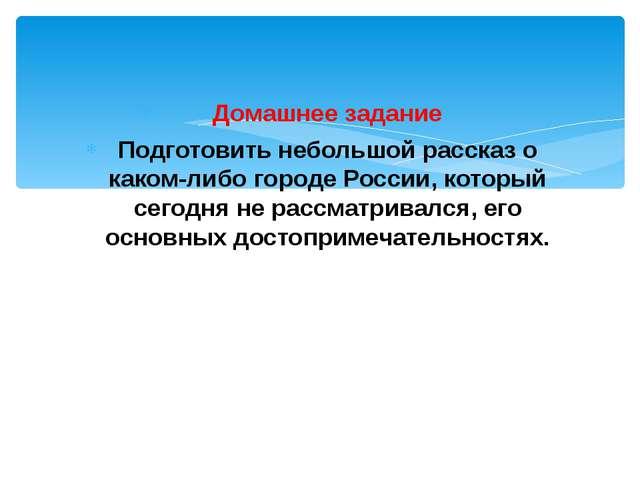 Домашнее задание Подготовить небольшой рассказ о каком-либо городе России, ко...