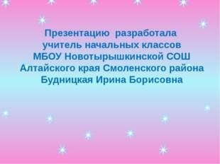 Презентацию разработала учитель начальных классов МБОУ Новотырышкинской СОШ А