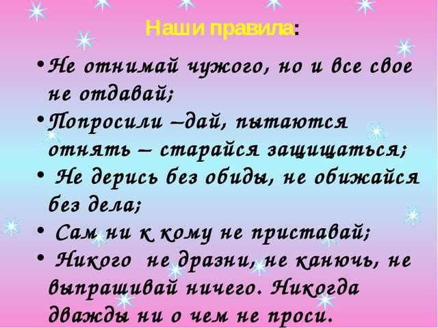 Наши правила: Не отнимай чужого, но и все свое не отдавай; Попросили –дай, пы...