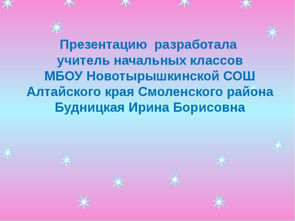 Презентацию разработала учитель начальных классов МБОУ Новотырышкинской СОШ А...