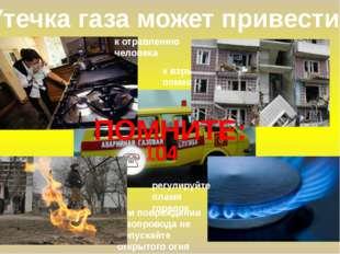 Утечка газа может привести: к отравлению человека к взрыву в помещении регули