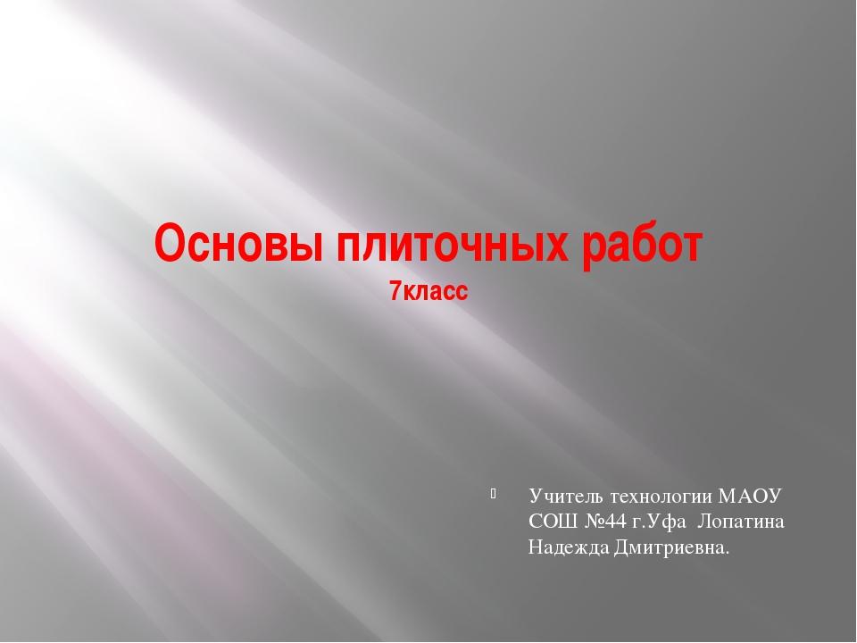 Основы плиточных работ 7класс Учитель технологии МАОУ СОШ №44 г.Уфа Лопатина...