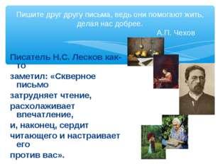 Писатель Н.С. Лесков как-то заметил: «Скверное письмо затрудняет чтение, расх