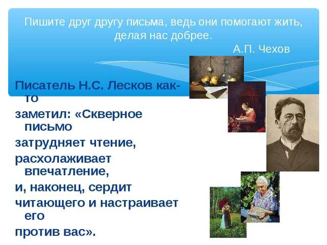Писатель Н.С. Лесков как-то заметил: «Скверное письмо затрудняет чтение, расх...