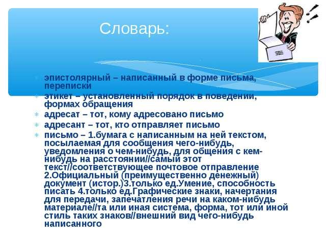 эпистолярный – написанный в форме письма, переписки этикет – установленный по...