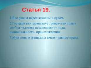 Статья 19. 1.Все равны перед законом и судом. 2.Государство гарантирует раве